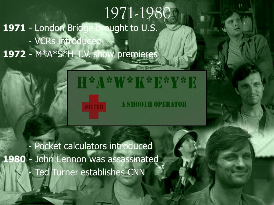 1971-1980 1971 - London Bridge brought to U.S. - VCRs introduced 1972 - M*A*S*H T.V. show premieres - Pocket calculators introduced 1980 - John Lennon