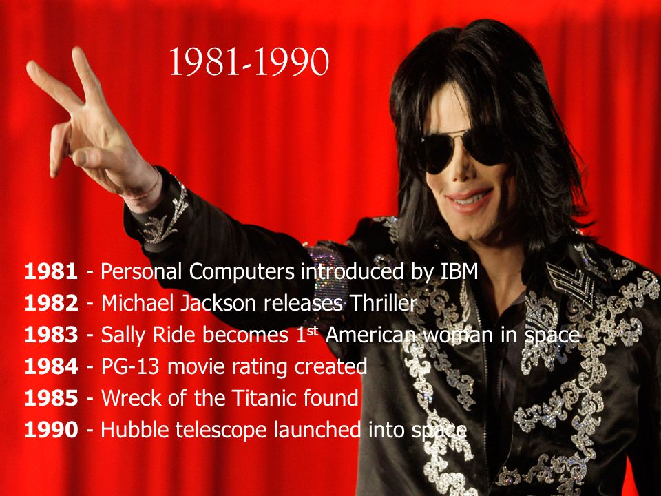 1981-1990 1981 - Personal Computers introduced by IBM 1982 - Michael Jackson releases Thriller 1983 - Sally Ride becomes 1 st American woman in space