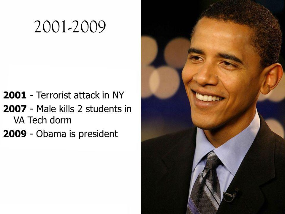 2001-2009 2001 - Terrorist attack in NY 2007 - Male kills 2 students in VA Tech dorm 2009 - Obama is president