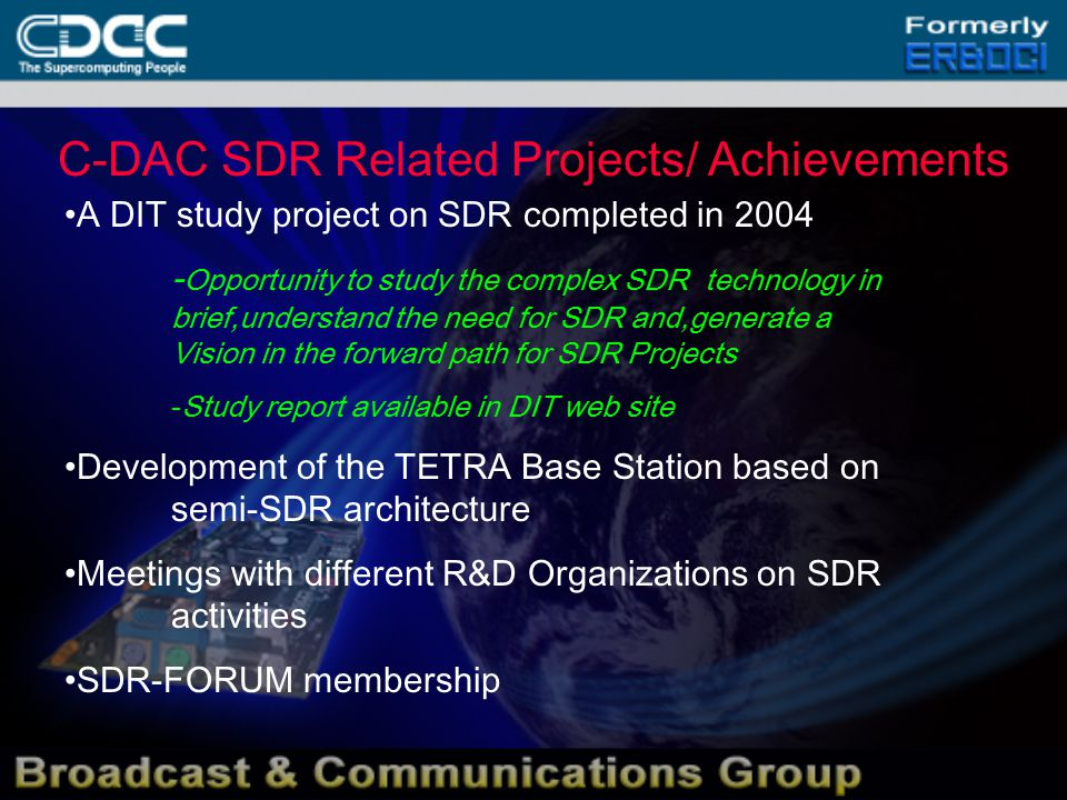 C-DAC SDR Related Projects/ Achievements A DIT study project on SDR completed in 2004 - Opportunity to study the complex SDR technology in brief,understand the need for SDR and,generate a Vision in the forward path for SDR Projects -Study report available in DIT web site Development of the TETRA Base Station based on semi-SDR architecture Meetings with different R&D Organizations on SDR activities SDR-FORUM membership