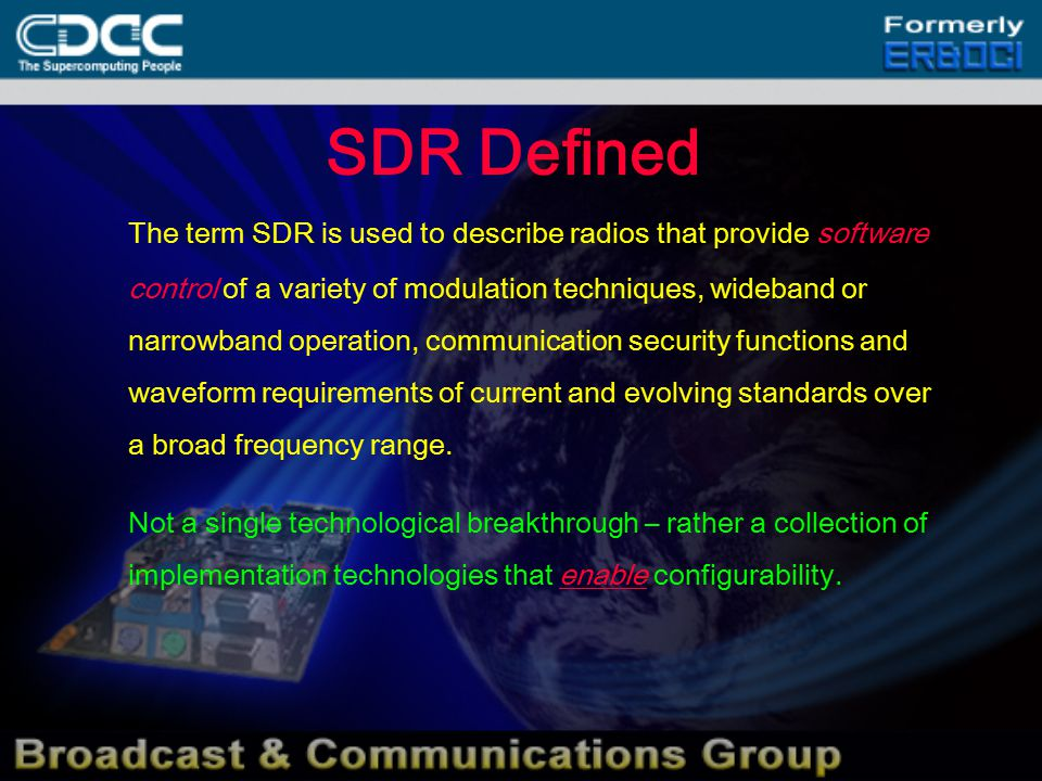 SDR Defined The term SDR is used to describe radios that provide software control of a variety of modulation techniques, wideband or narrowband operation, communication security functions and waveform requirements of current and evolving standards over a broad frequency range.