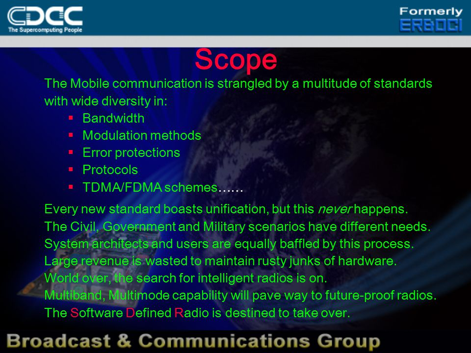 Scope The Mobile communication is strangled by a multitude of standards with wide diversity in:  Bandwidth  Modulation methods  Error protections  Protocols  TDMA/FDMA schemes…… Every new standard boasts unification, but this never happens.