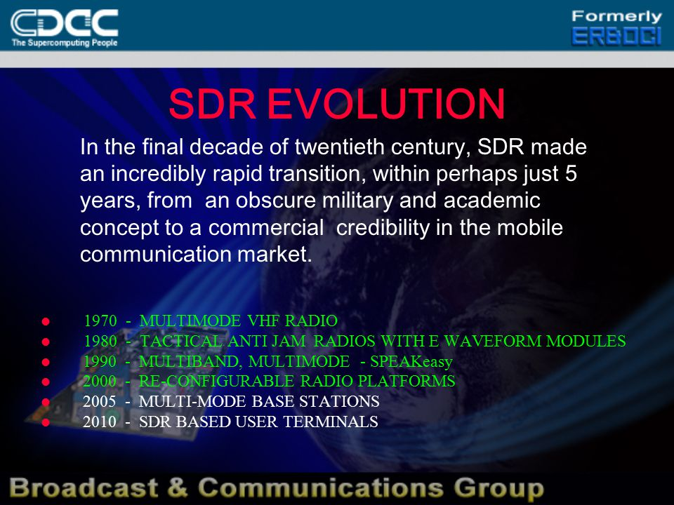 SDR EVOLUTION 1970 - MULTIMODE VHF RADIO 1980 - TACTICAL ANTI JAM RADIOS WITH E WAVEFORM MODULES 1990 - MULTIBAND, MULTIMODE - SPEAKeasy 2000 - RE-CONFIGURABLE RADIO PLATFORMS 2005 - MULTI-MODE BASE STATIONS 2010 - SDR BASED USER TERMINALS In the final decade of twentieth century, SDR made an incredibly rapid transition, within perhaps just 5 years, from an obscure military and academic concept to a commercial credibility in the mobile communication market.