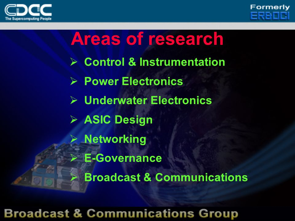 Areas of research  Control & Instrumentation  Power Electronics  Underwater Electronics  ASIC Design  Networking  E-Governance  Broadcast & Communications