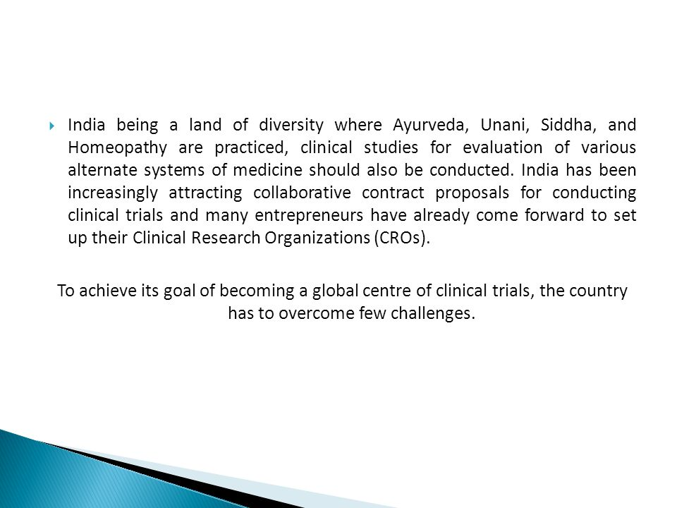  India being a land of diversity where Ayurveda, Unani, Siddha, and Homeopathy are practiced, clinical studies for evaluation of various alternate systems of medicine should also be conducted.