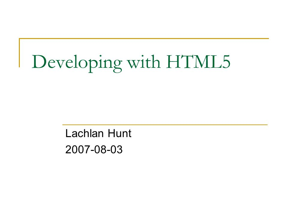 Developing with HTML5 Lachlan Hunt 2007-08-03