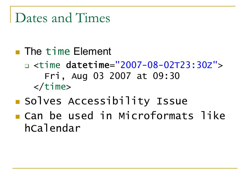 Dates and Times The time Element  Fri, Aug 03 2007 at 09:30 Solves Accessibility Issue Can be used in Microformats like hCalendar