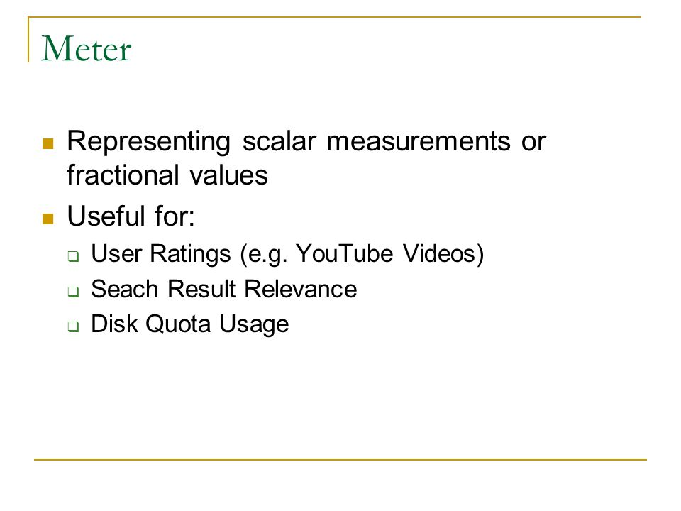 Meter Representing scalar measurements or fractional values Useful for:  User Ratings (e.g.