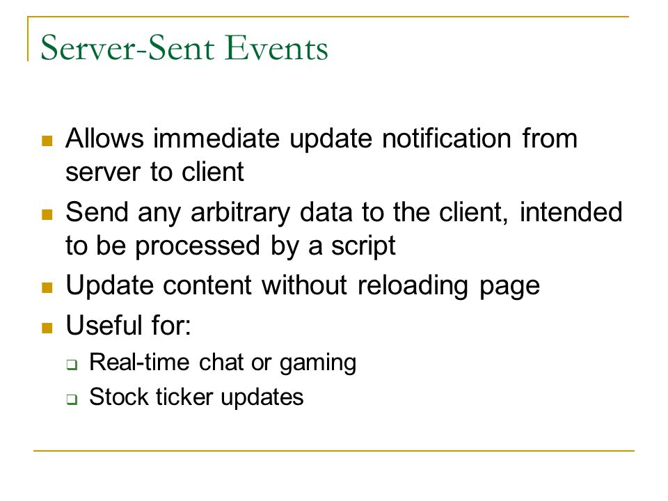 Server-Sent Events Allows immediate update notification from server to client Send any arbitrary data to the client, intended to be processed by a script Update content without reloading page Useful for:  Real-time chat or gaming  Stock ticker updates