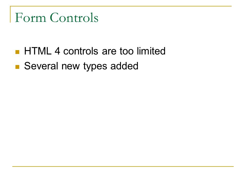 Form Controls HTML 4 controls are too limited Several new types added