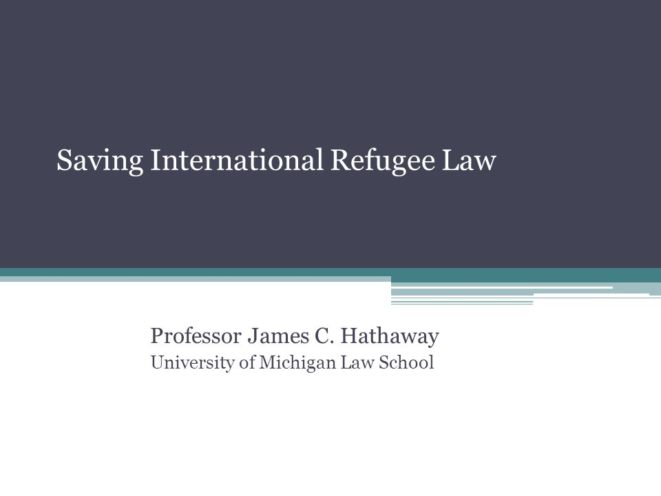 Saving International Refugee Law Professor James C. Hathaway University of Michigan Law School