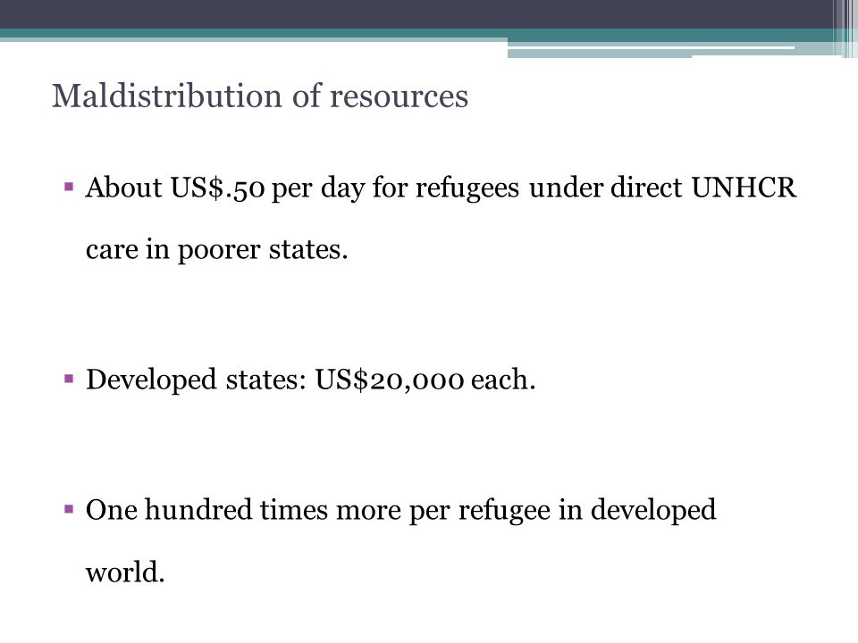 Maldistribution of resources  About US$.50 per day for refugees under direct UNHCR care in poorer states.