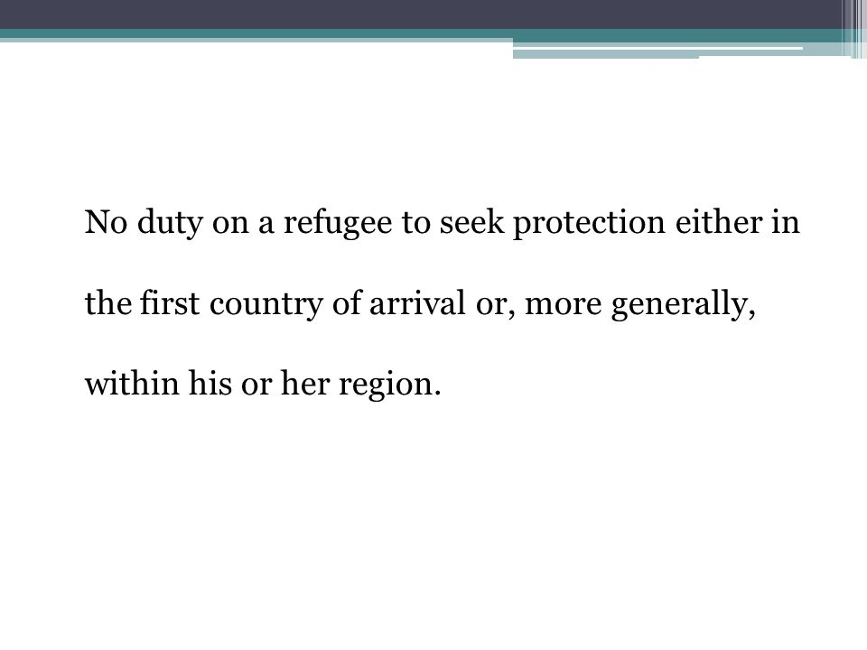 No duty on a refugee to seek protection either in the first country of arrival or, more generally, within his or her region.