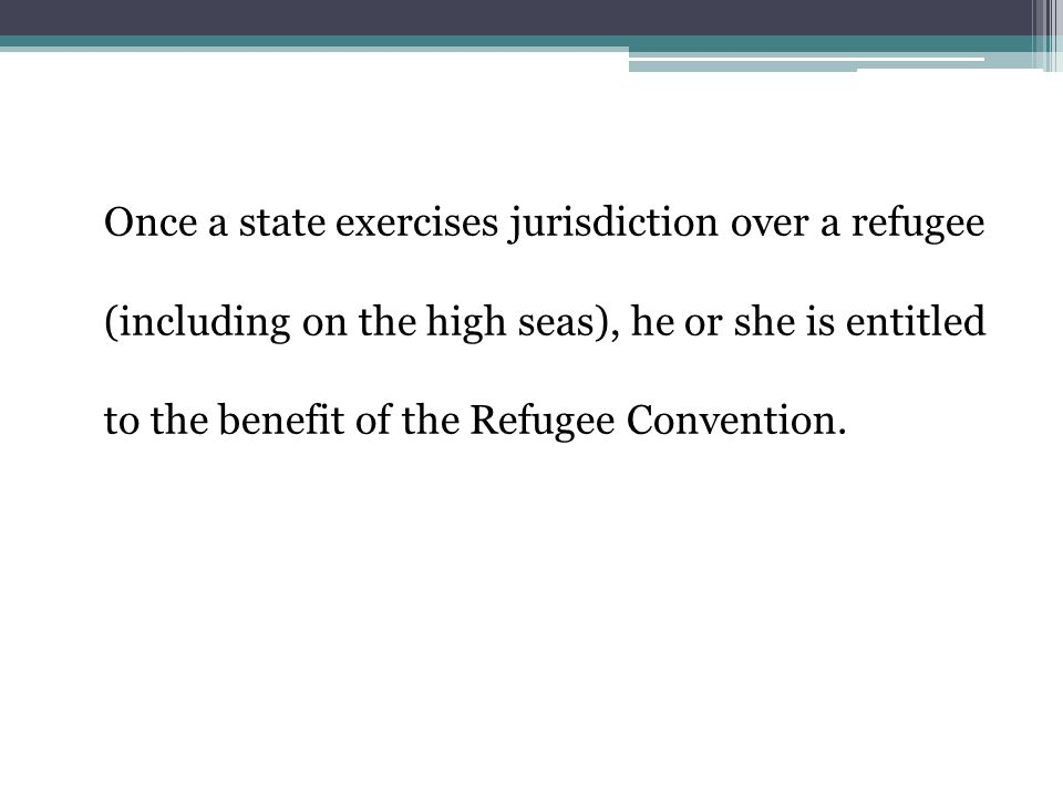 Once a state exercises jurisdiction over a refugee (including on the high seas), he or she is entitled to the benefit of the Refugee Convention.