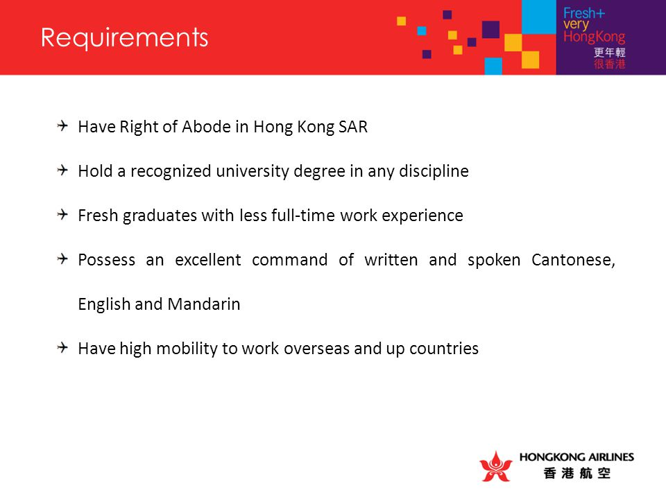 Requirements Have Right of Abode in Hong Kong SAR Hold a recognized university degree in any discipline Fresh graduates with less full-time work experience Possess an excellent command of written and spoken Cantonese, English and Mandarin Have high mobility to work overseas and up countries