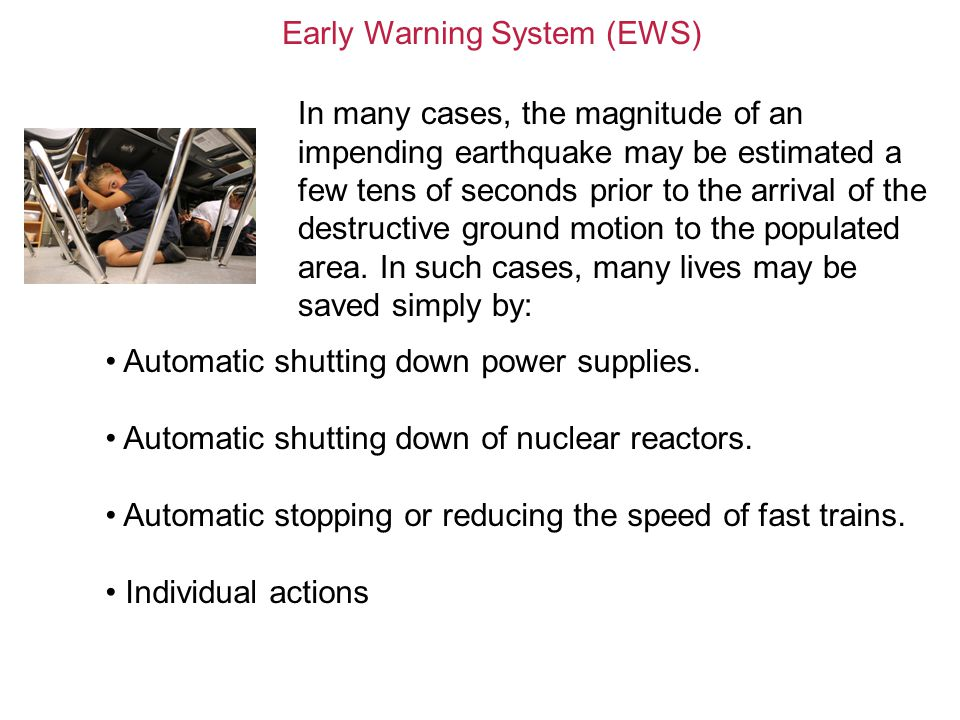 Early Warning System (EWS) In many cases, the magnitude of an impending earthquake may be estimated a few tens of seconds prior to the arrival of the destructive ground motion to the populated area.