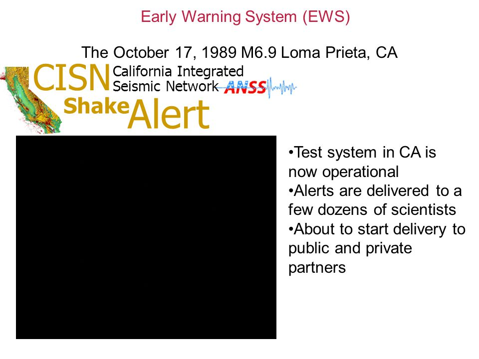 Early Warning System (EWS) Test system in CA is now operational Alerts are delivered to a few dozens of scientists About to start delivery to public and private partners CISN California Integrated Seismic Network Shake Alert The October 17, 1989 M6.9 Loma Prieta, CA