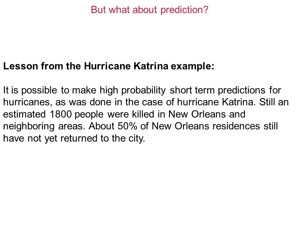 Lesson from the Hurricane Katrina example: It is possible to make high probability short term predictions for hurricanes, as was done in the case of hurricane Katrina.