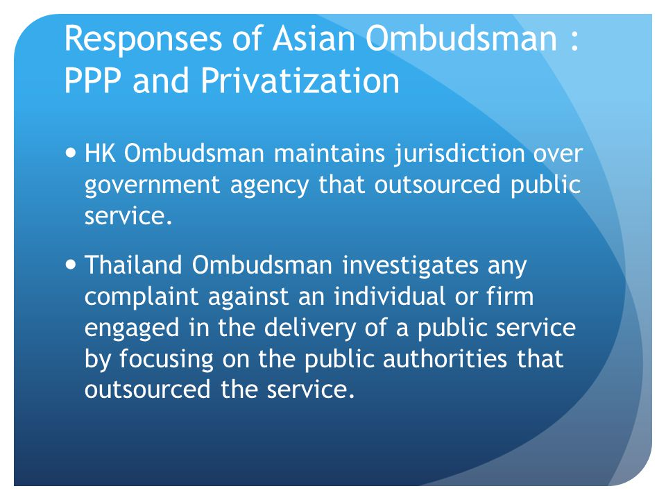 Responses of Asian Ombudsman : PPP and Privatization HK Ombudsman maintains jurisdiction over government agency that outsourced public service. Thaila
