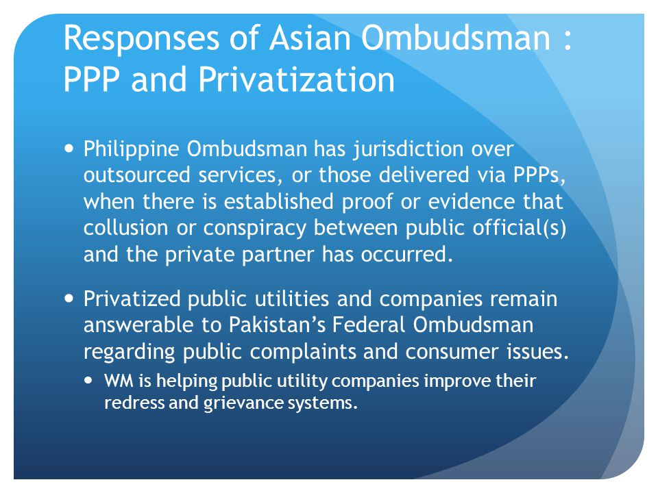 Responses of Asian Ombudsman : PPP and Privatization Philippine Ombudsman has jurisdiction over outsourced services, or those delivered via PPPs, when