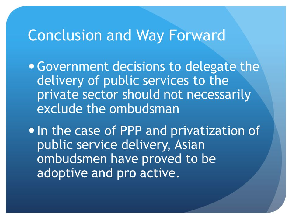 Conclusion and Way Forward Government decisions to delegate the delivery of public services to the private sector should not necessarily exclude the o