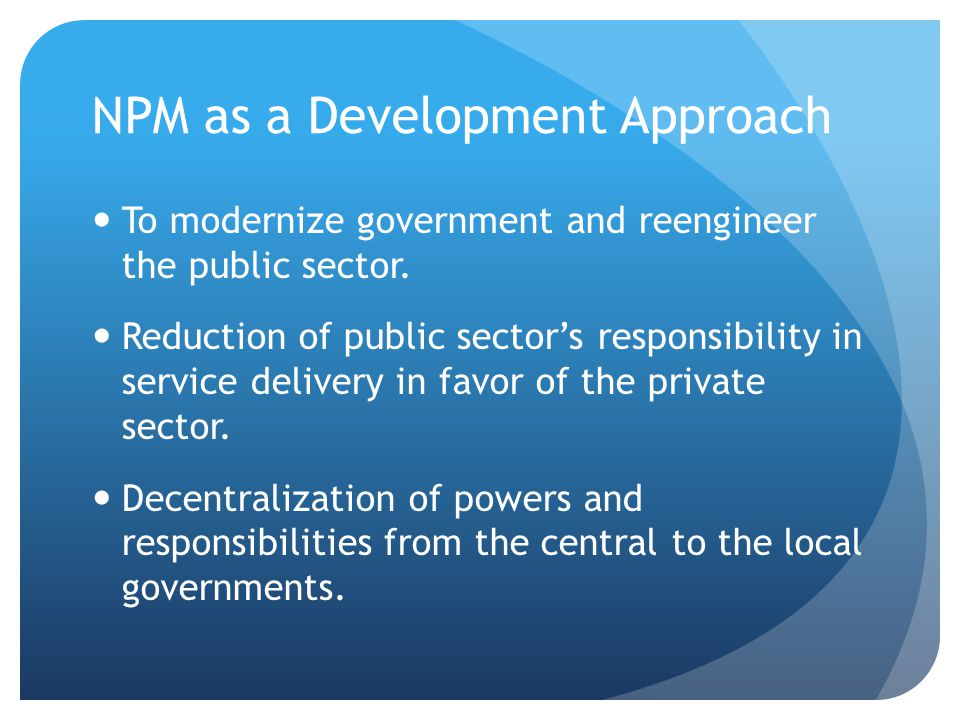 NPM as a Development Approach To modernize government and reengineer the public sector. Reduction of public sector's responsibility in service deliver