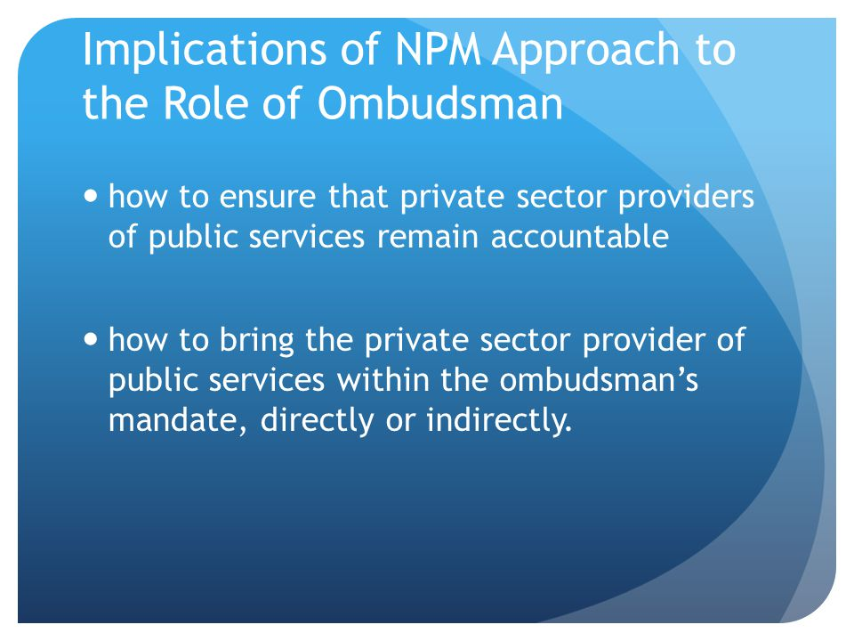 Implications of NPM Approach to the Role of Ombudsman Diminution of the role of ombudsman Probably the greatest change that will impinge on the activities of the Ombudsman in the future flows from the contraction of performance of government functions by central agencies in favor of contracting out of functions to the private sector.