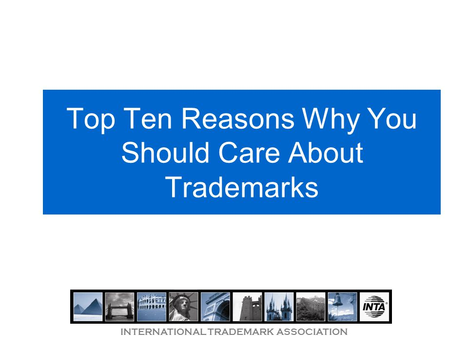 INTERNATIONAL TRADEMARK ASSOCIATION Top Ten Reasons Why You Should Care About Trademarks