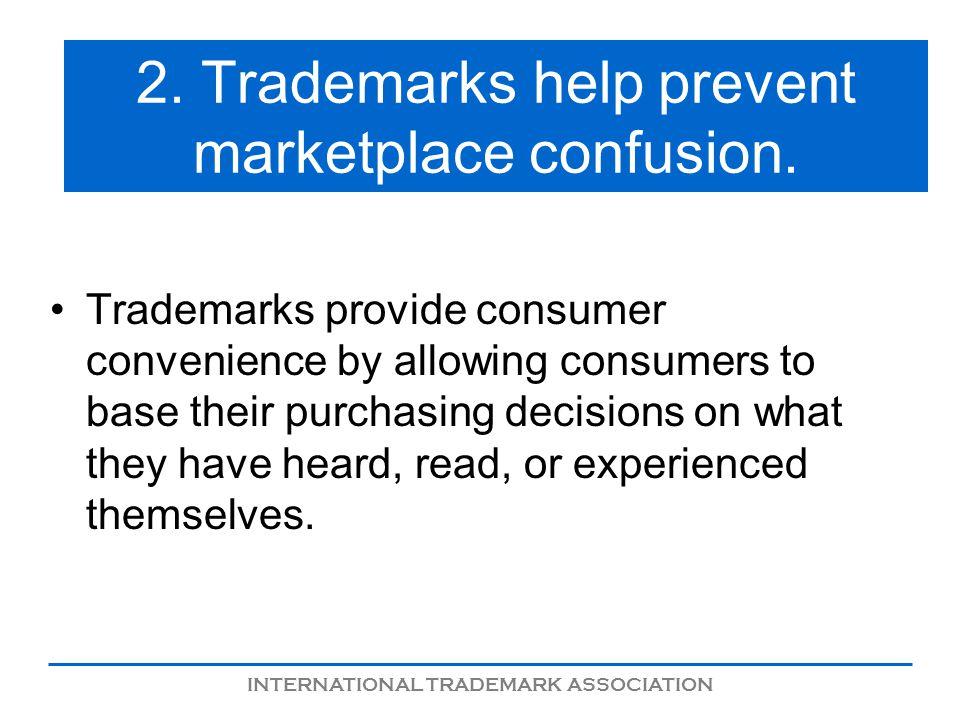 INTERNATIONAL TRADEMARK ASSOCIATION 2. Trademarks help prevent marketplace confusion.