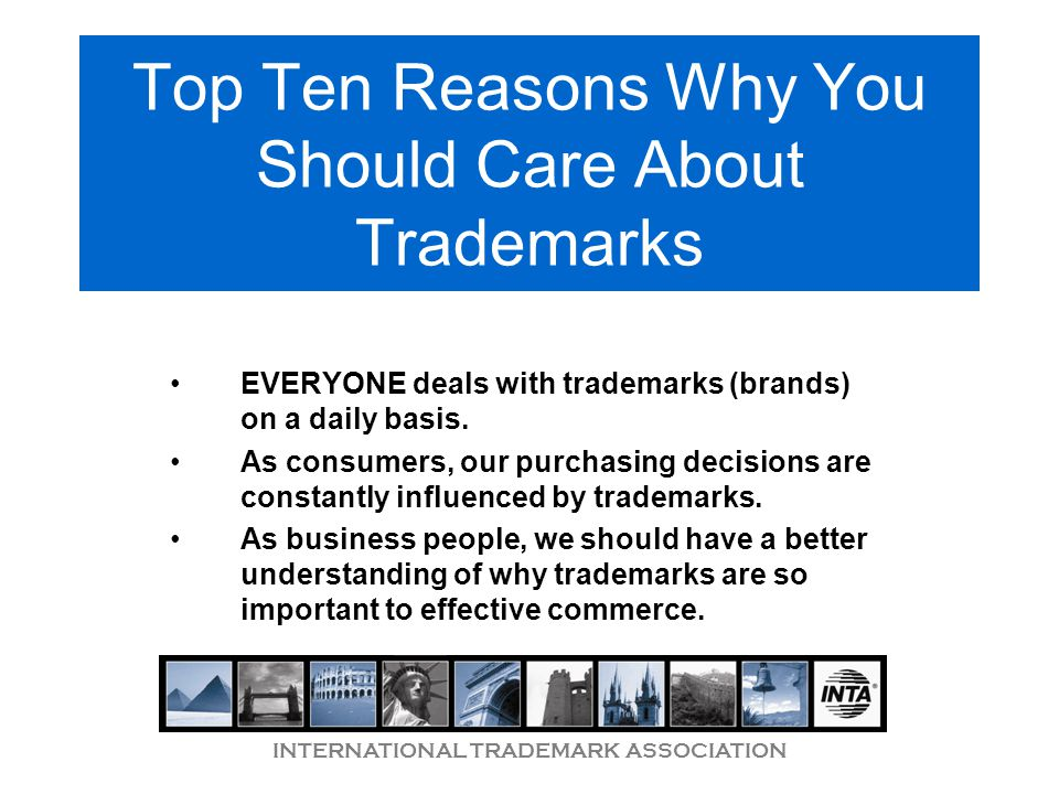 INTERNATIONAL TRADEMARK ASSOCIATION Top Ten Reasons Why You Should Care About Trademarks EVERYONE deals with trademarks (brands) on a daily basis.