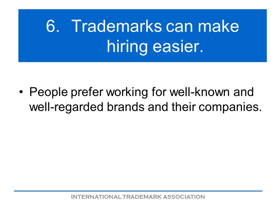 INTERNATIONAL TRADEMARK ASSOCIATION 6.Trademarks can make hiring easier.