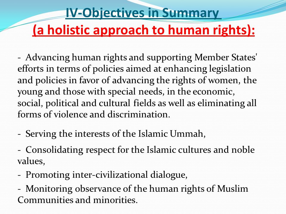 IV-Objectives in Summary (a holistic approach to human rights): - Advancing human rights and supporting Member States efforts in terms of policies aimed at enhancing legislation and policies in favor of advancing the rights of women, the young and those with special needs, in the economic, social, political and cultural fields as well as eliminating all forms of violence and discrimination.