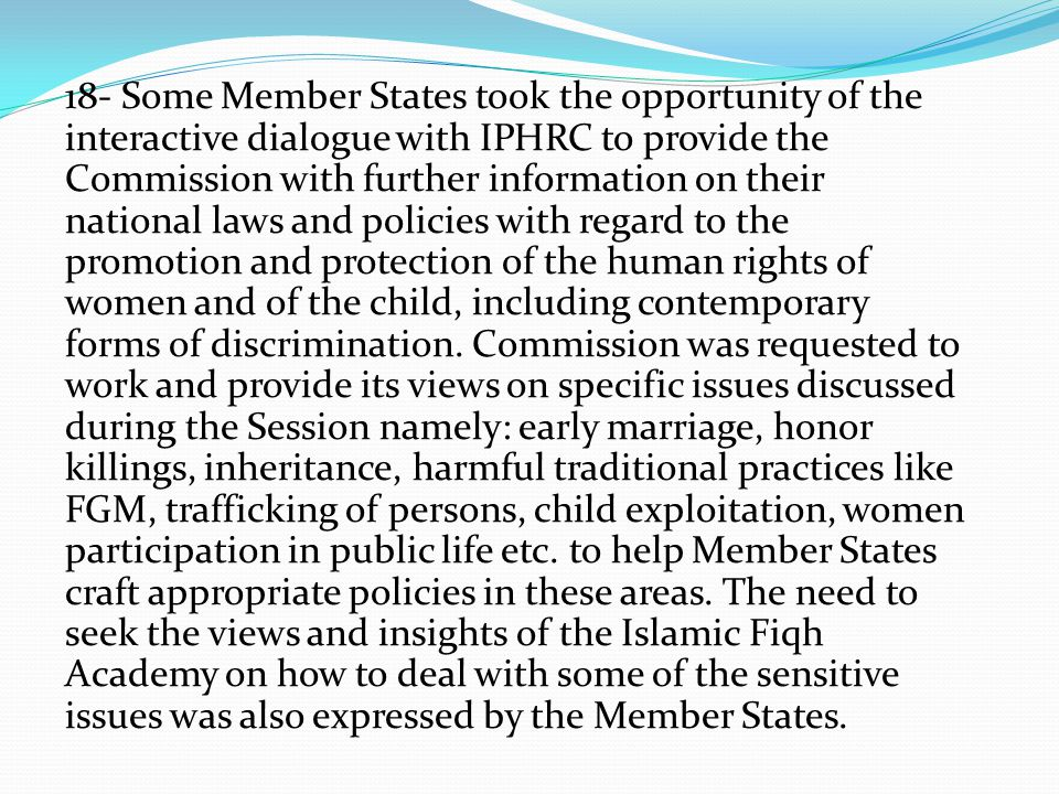 18- Some Member States took the opportunity of the interactive dialogue with IPHRC to provide the Commission with further information on their national laws and policies with regard to the promotion and protection of the human rights of women and of the child, including contemporary forms of discrimination.