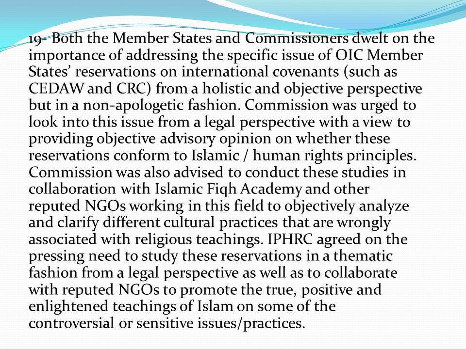19- Both the Member States and Commissioners dwelt on the importance of addressing the specific issue of OIC Member States' reservations on international covenants (such as CEDAW and CRC) from a holistic and objective perspective but in a non-apologetic fashion.