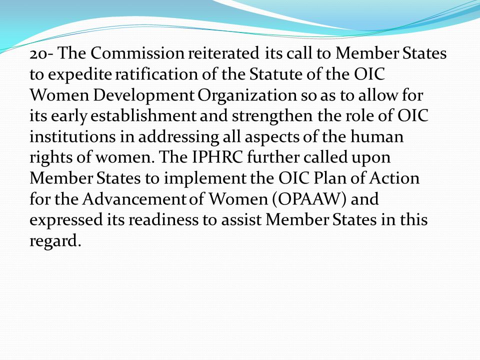 20- The Commission reiterated its call to Member States to expedite ratification of the Statute of the OIC Women Development Organization so as to allow for its early establishment and strengthen the role of OIC institutions in addressing all aspects of the human rights of women.