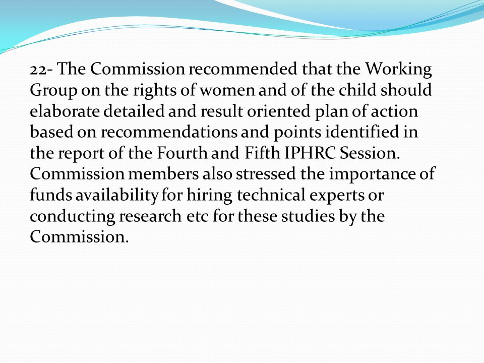 22- The Commission recommended that the Working Group on the rights of women and of the child should elaborate detailed and result oriented plan of action based on recommendations and points identified in the report of the Fourth and Fifth IPHRC Session.