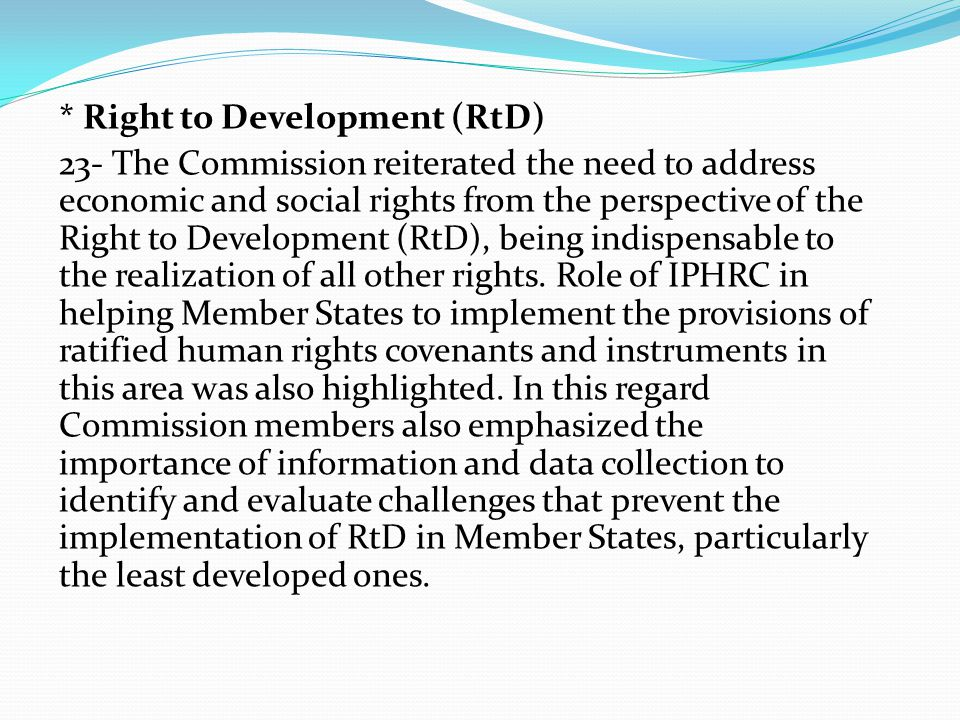 * Right to Development (RtD) 23- The Commission reiterated the need to address economic and social rights from the perspective of the Right to Development (RtD), being indispensable to the realization of all other rights.
