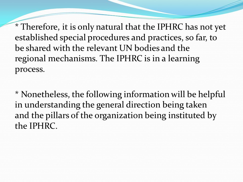 * Therefore, it is only natural that the IPHRC has not yet established special procedures and practices, so far, to be shared with the relevant UN bodies and the regional mechanisms.