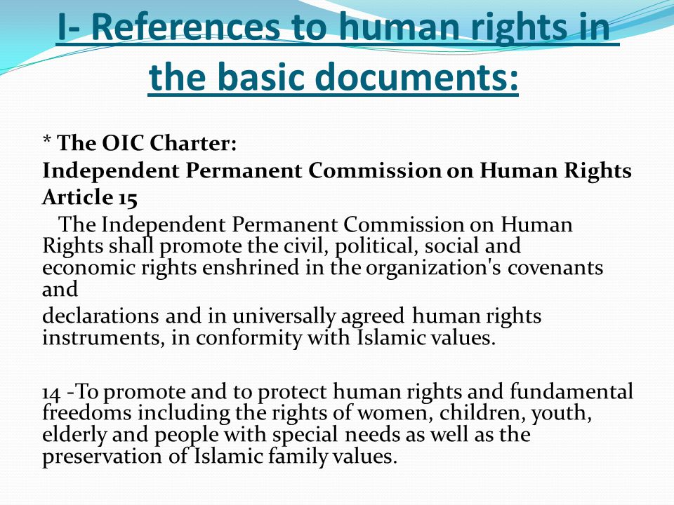 I- References to human rights in the basic documents: * The OIC Charter: Independent Permanent Commission on Human Rights Article 15 The Independent Permanent Commission on Human Rights shall promote the civil, political, social and economic rights enshrined in the organization s covenants and declarations and in universally agreed human rights instruments, in conformity with Islamic values.