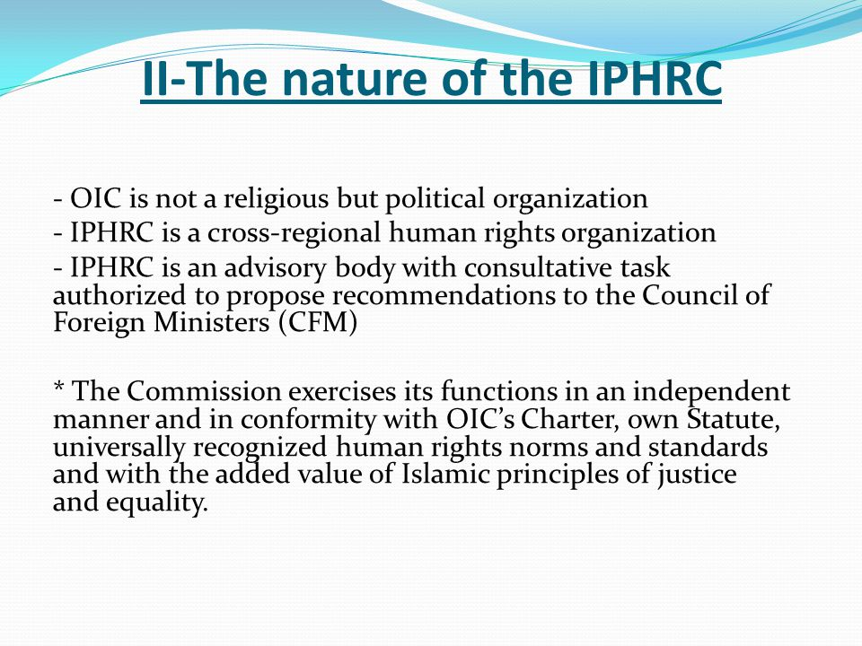II-The nature of the IPHRC - OIC is not a religious but political organization - IPHRC is a cross-regional human rights organization - IPHRC is an advisory body with consultative task authorized to propose recommendations to the Council of Foreign Ministers (CFM) * The Commission exercises its functions in an independent manner and in conformity with OIC's Charter, own Statute, universally recognized human rights norms and standards and with the added value of Islamic principles of justice and equality.