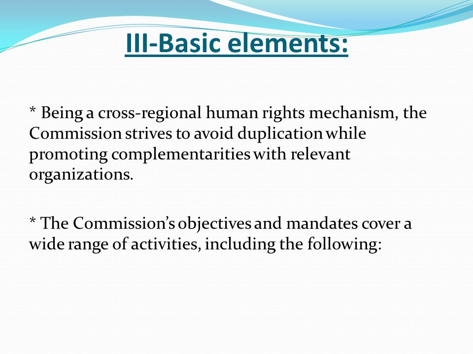 III-Basic elements: * Being a cross-regional human rights mechanism, the Commission strives to avoid duplication while promoting complementarities with relevant organizations.