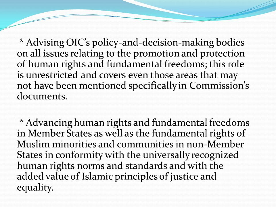 * Advising OIC's policy-and-decision-making bodies on all issues relating to the promotion and protection of human rights and fundamental freedoms; this role is unrestricted and covers even those areas that may not have been mentioned specifically in Commission's documents.