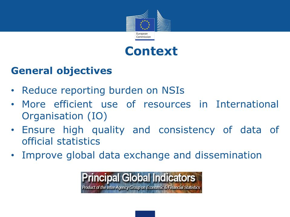 Context General objectives Reduce reporting burden on NSIs More efficient use of resources in International Organisation (IO) Ensure high quality and