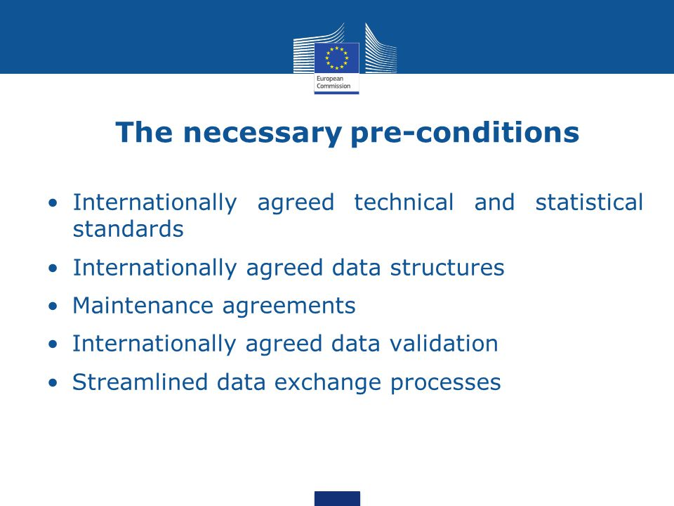 The necessary pre-conditions Internationally agreed technical and statistical standards Internationally agreed data structures Maintenance agreements