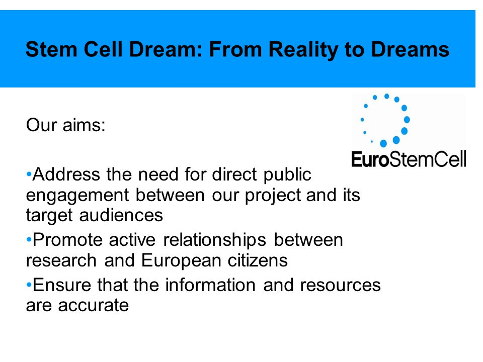 Stem Cell Dream: From Reality to Dreams Our aims: Address the need for direct public engagement between our project and its target audiences Promote a