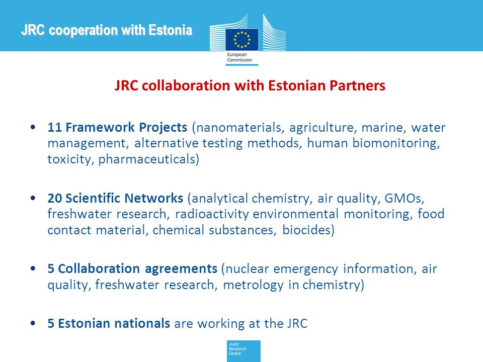 JRC collaboration with Estonian Partners 11 Framework Projects (nanomaterials, agriculture, marine, water management, alternative testing methods, human biomonitoring, toxicity, pharmaceuticals) 20 Scientific Networks (analytical chemistry, air quality, GMOs, freshwater research, radioactivity environmental monitoring, food contact material, chemical substances, biocides) 5 Collaboration agreements (nuclear emergency information, air quality, freshwater research, metrology in chemistry) 5 Estonian nationals are working at the JRC JRC cooperation with Estonia