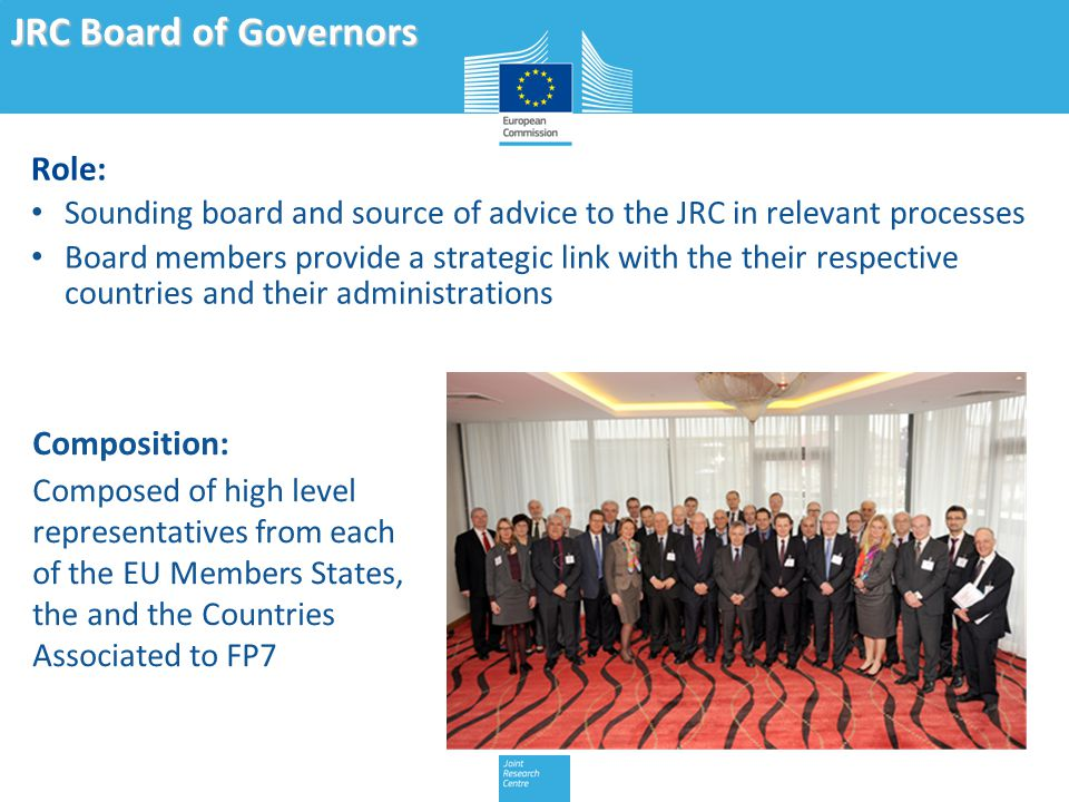Role: Sounding board and source of advice to the JRC in relevant processes Board members provide a strategic link with the their respective countries and their administrations JRC Board of Governors Composition: Composed of high level representatives from each of the EU Members States, the and the Countries Associated to FP7