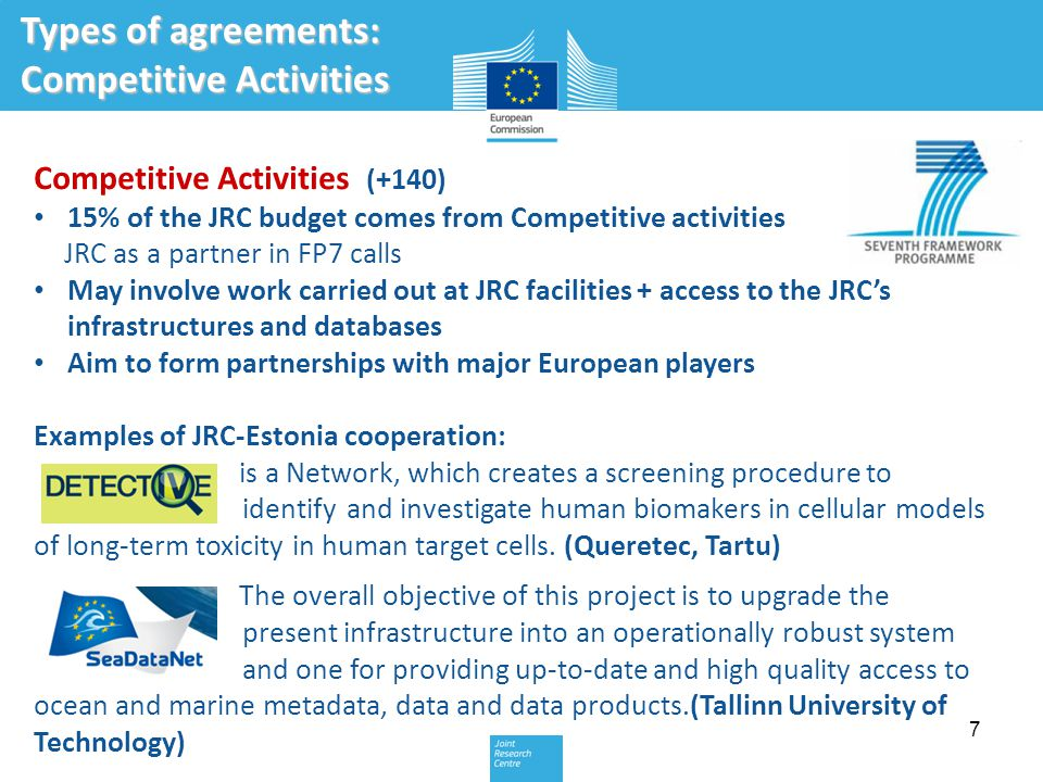 7 Types of agreements: Competitive Activities Competitive Activities (+140) 15% of the JRC budget comes from Competitive activities JRC as a partner in FP7 calls May involve work carried out at JRC facilities + access to the JRC's infrastructures and databases Aim to form partnerships with major European players Examples of JRC-Estonia cooperation: is a Network, which creates a screening procedure to identify and investigate human biomakers in cellular models of long-term toxicity in human target cells.