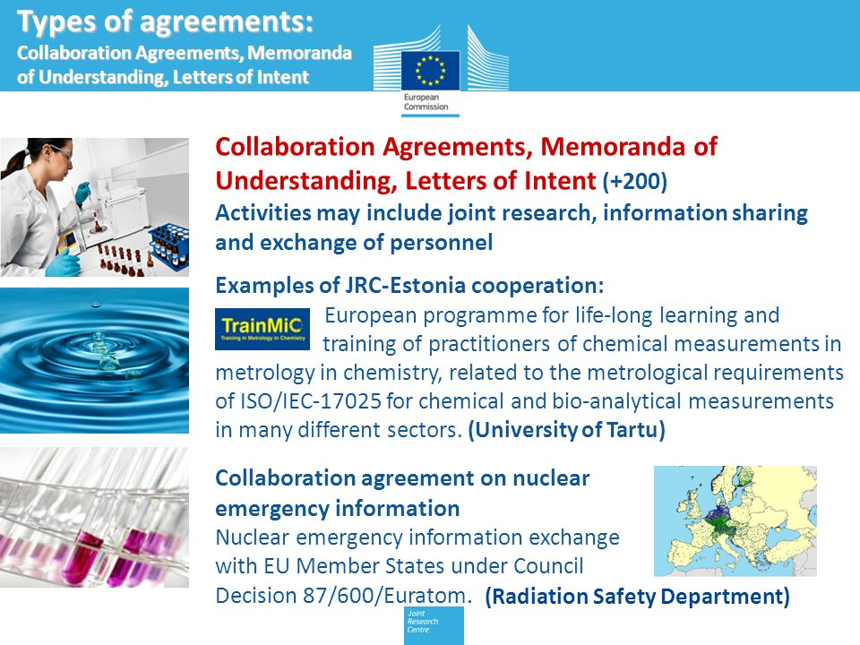 9 Types of agreements: Scientific networks Scientific networks (+ 60 scientific networks ; +350 partner organisations) Essential for the JRC's work on harmonising and validating methods and measurements, establishing common standards, and providing scientific and technical support for the implementation of EU legislation Examples of JRC-Estonia cooperation: European Network of GMO Laboratories (ENGL) This network solves the technical and analytical problems which laboratories face in food and the environment.