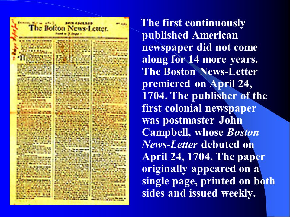 The first continuously published American newspaper did not come along for 14 more years. The Boston News-Letter premiered on April 24, 1704. The publ